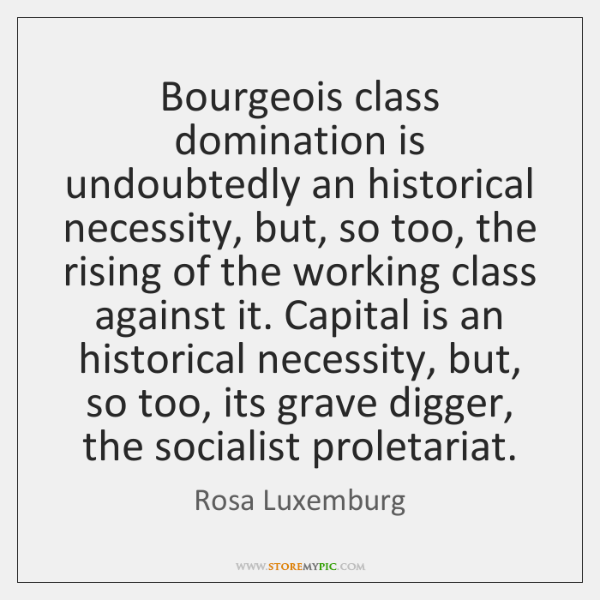 Bourgeois class domination is undoubtedly an historical necessity, but, so too, the ...