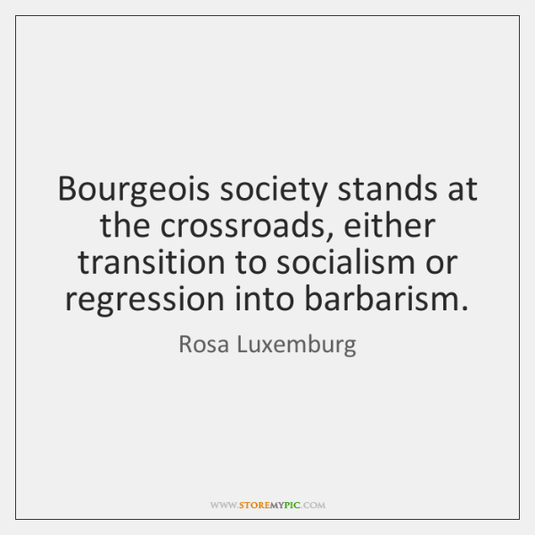 Bourgeois society stands at the crossroads, either transition to socialism or regression ...