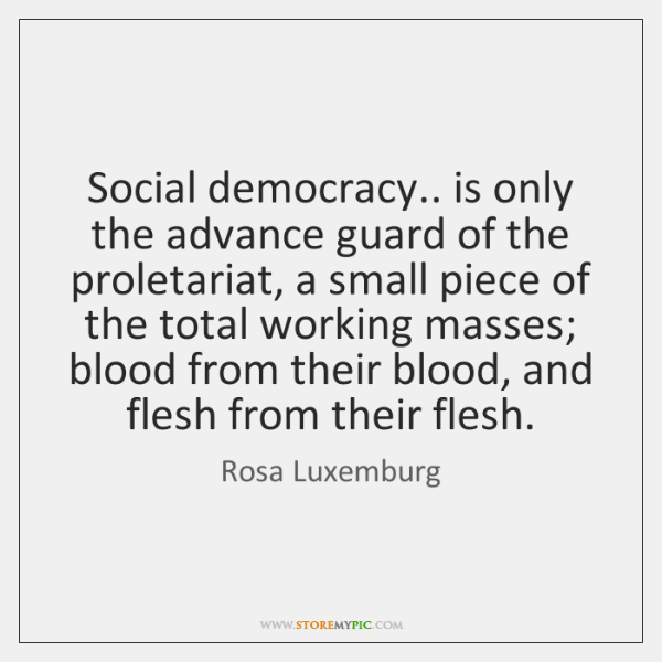Social democracy.. is only the advance guard of the proletariat, a small ...