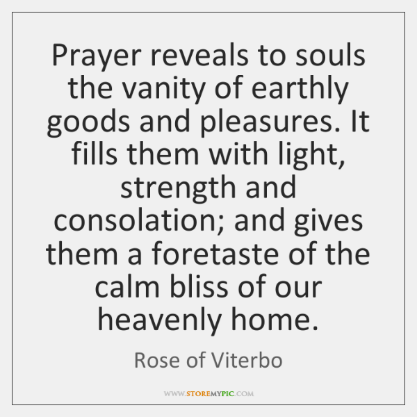 Prayer reveals to souls the vanity of earthly goods and pleasures. It ...