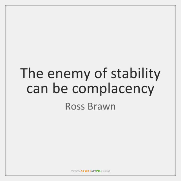 The enemy of stability can be complacency