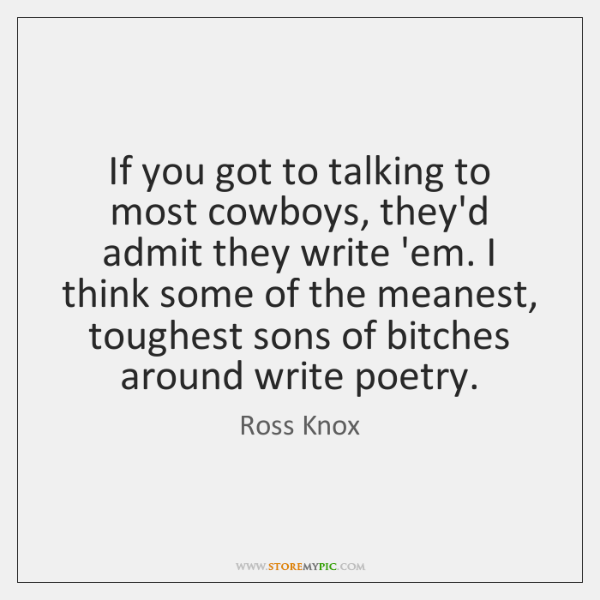 If you got to talking to most cowboys, they'd admit they write ...