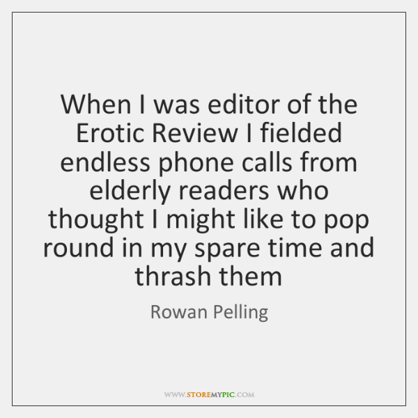When I was editor of the Erotic Review I fielded endless phone .