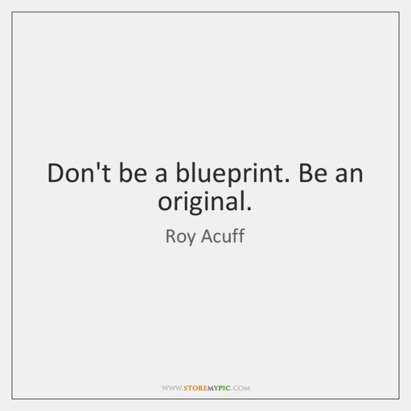 Don't be a blueprint. Be an original.