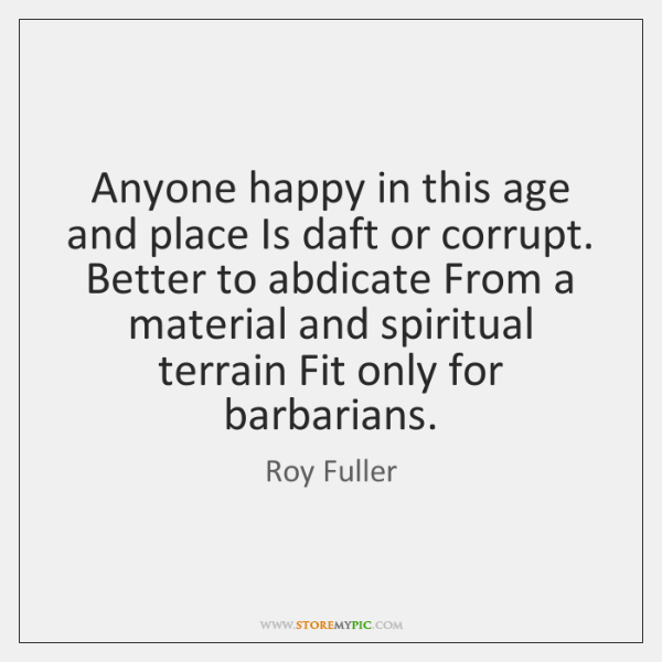 Anyone happy in this age and place Is daft or corrupt. Better ...
