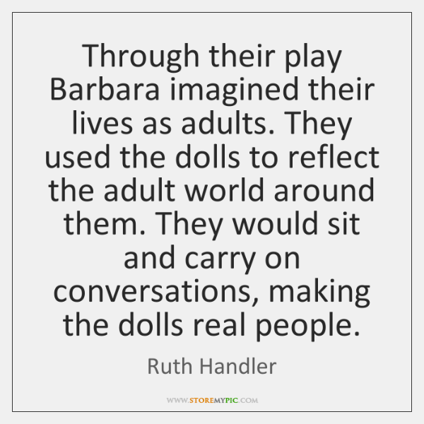 Through their play Barbara imagined their lives as adults. They used the ...