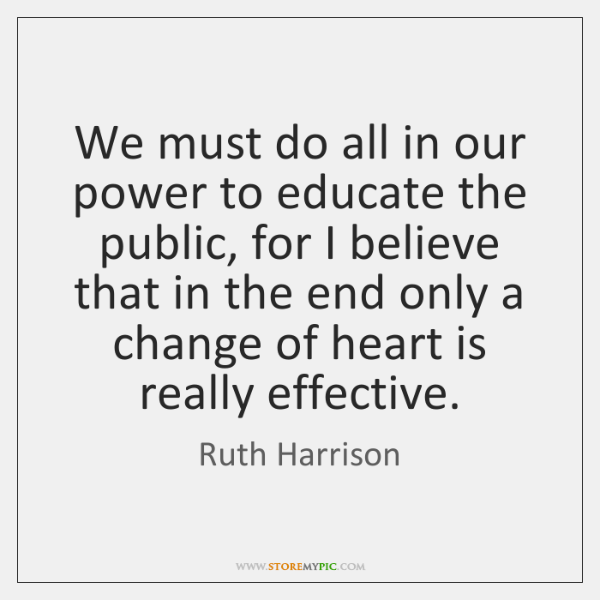 We must do all in our power to educate the public, for ...