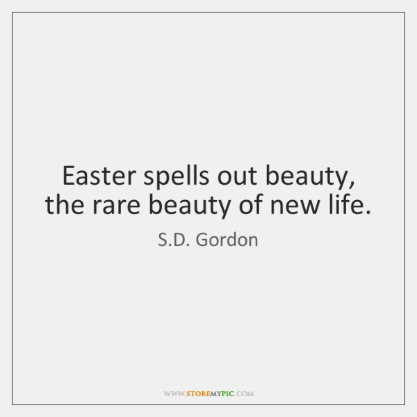 Easter spells out beauty, the rare beauty of new life.