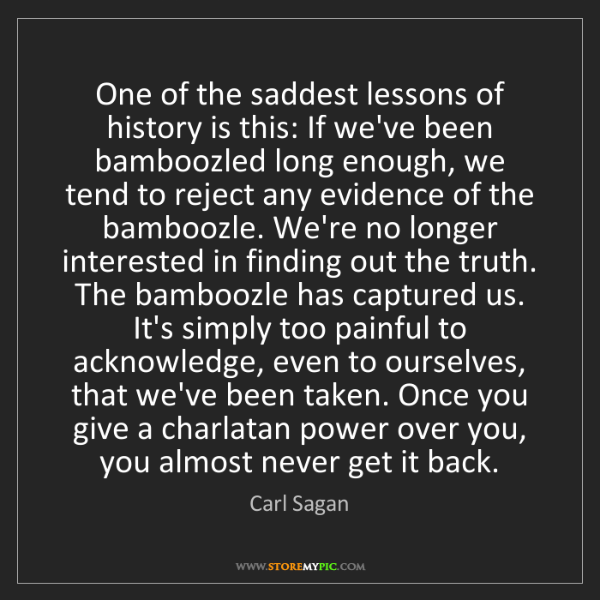 Carl Sagan: One of the saddest lessons of history is this: If we've...