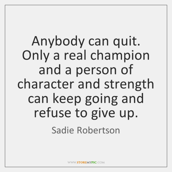 Anybody can quit. Only a real champion and a person of character ...