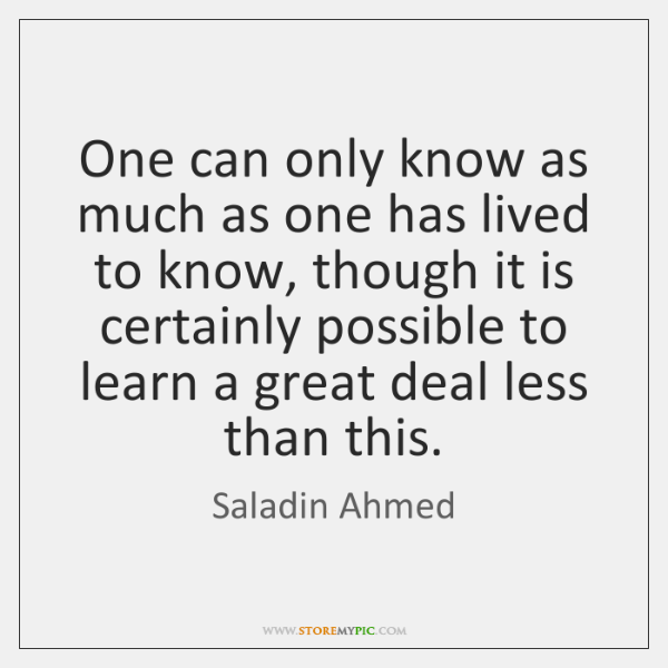 One can only know as much as one has lived to know, ...