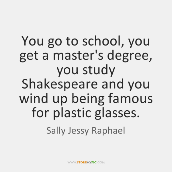 You go to school, you get a master's degree, you study Shakespeare ...