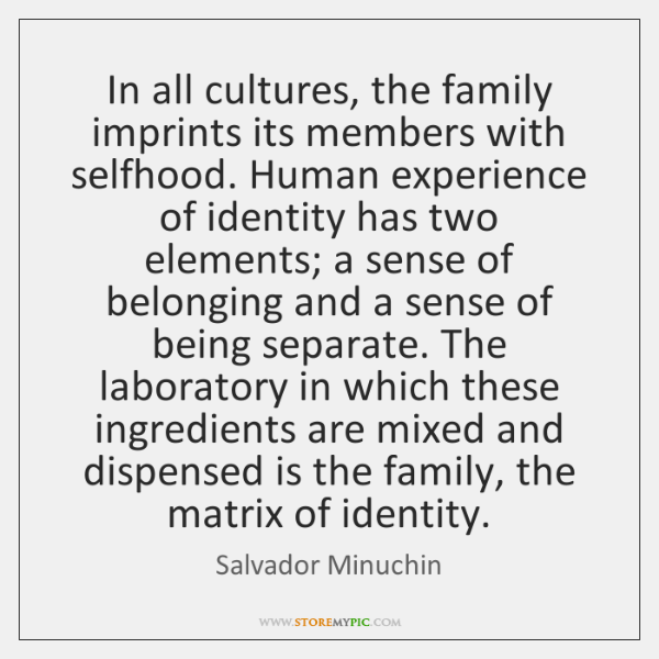 In all cultures, the family imprints its members with selfhood. Human experience ...