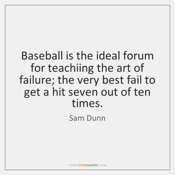 Baseball is the ideal forum for teachiing the art of failure; the ...