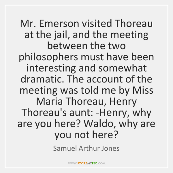 Mr. Emerson visited Thoreau at the jail, and the meeting between the ...