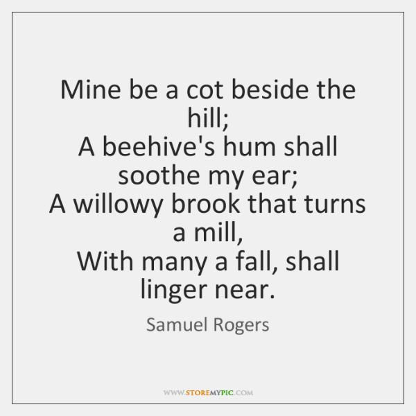 Mine be a cot beside the hill;   A beehive's hum shall soothe ...