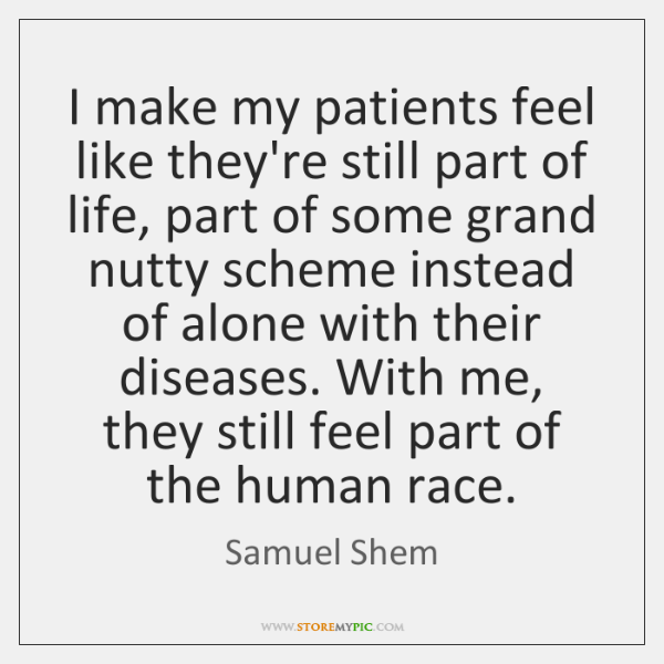 I make my patients feel like they're still part of life, part ...