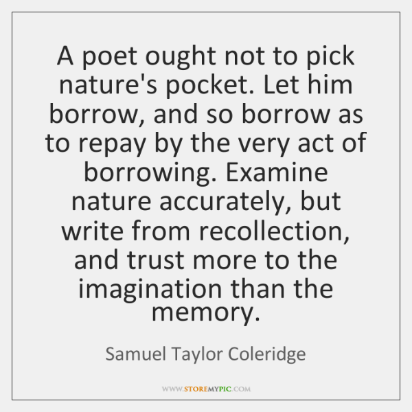 A poet ought not to pick nature's pocket. Let him borrow, and ...