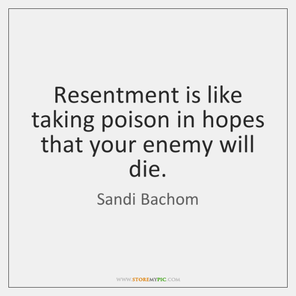 Resentment is like taking poison in hopes that your enemy will die.