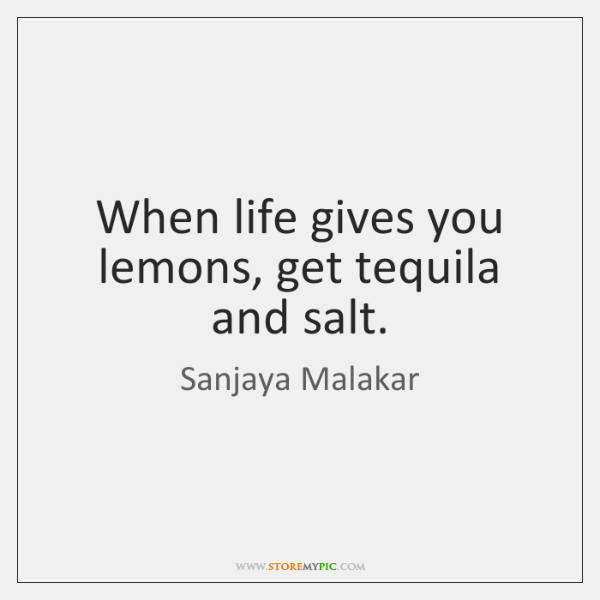 When Life Gives You Lemons Get Tequila And Salt Storemypic