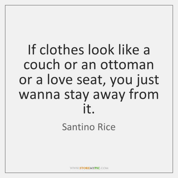 If clothes look like a couch or an ottoman or a love ...