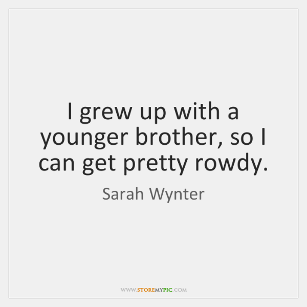 I grew up with a younger brother, so I can get pretty ...