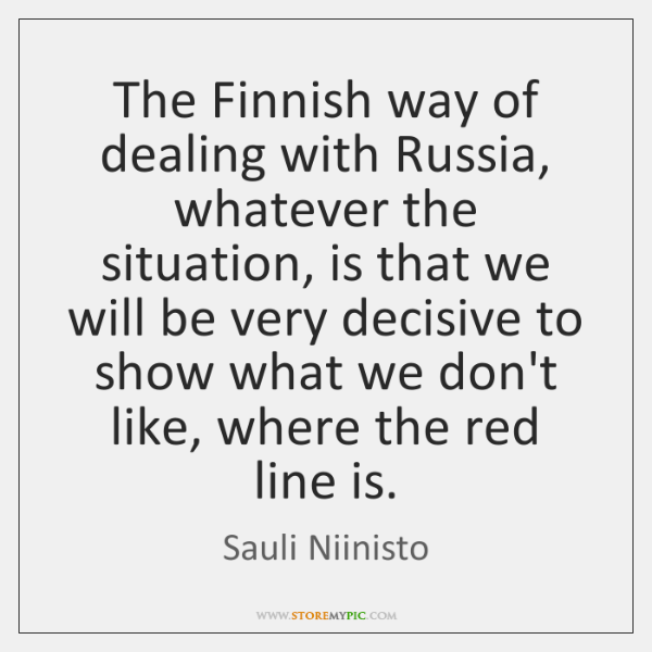 The Finnish way of dealing with Russia, whatever the situation, is that ...
