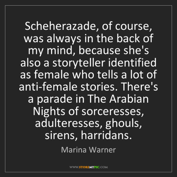 Marina Warner: Scheherazade, of course, was always in the back of my...