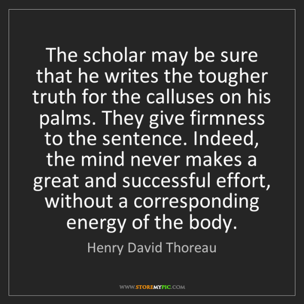 Henry David Thoreau: The scholar may be sure that he writes the tougher truth...