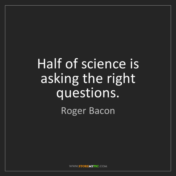 Roger Bacon: Half of science is asking the right questions.