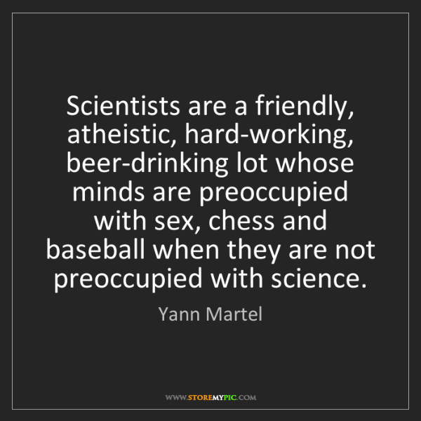 Yann Martel: Scientists are a friendly, atheistic, hard-working, beer-drinking...
