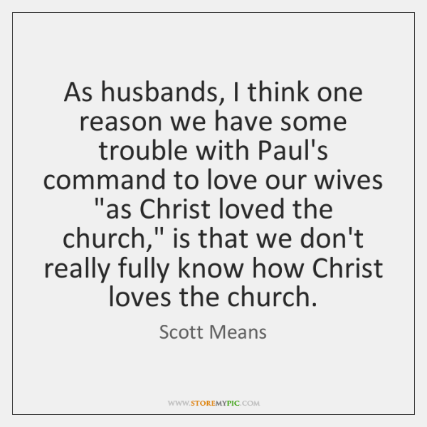 As husbands, I think one reason we have some trouble with Paul's ...