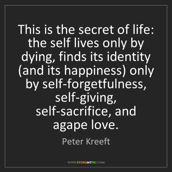 Peter Kreeft: This is the secret of life: the self lives only by dying,...