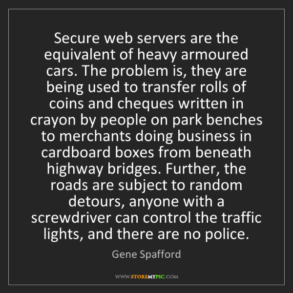 Gene Spafford: Secure web servers are the equivalent of heavy armoured...