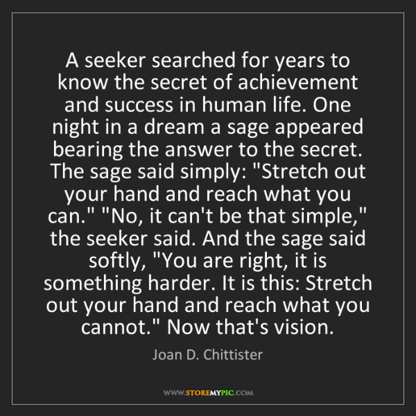 Joan D. Chittister: A seeker searched for years to know the secret of achievement...