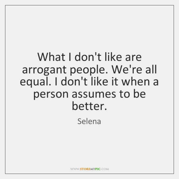 What I don't like are arrogant people. We're all equal. I don't ...