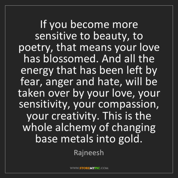Rajneesh: If you become more sensitive to beauty, to poetry, that...