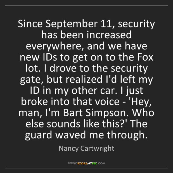 Nancy Cartwright: Since September 11, security has been increased everywhere,...