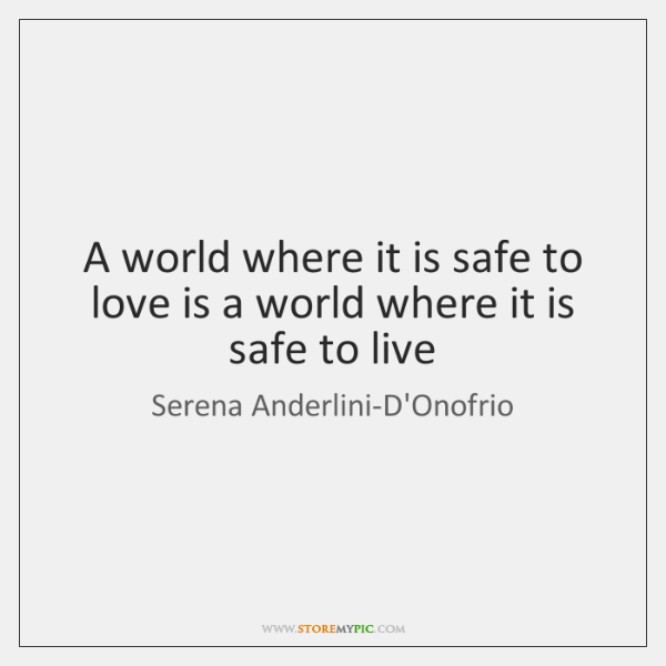 A world where it is safe to love is a world where ...