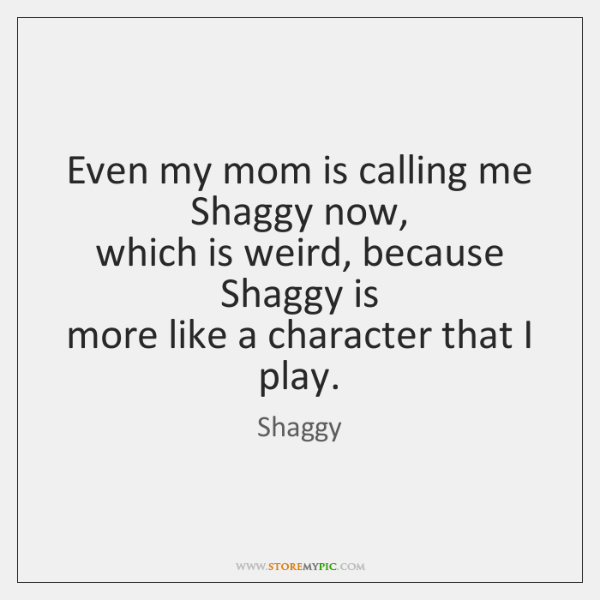 Even my mom is calling me Shaggy now,  which is weird, because ...