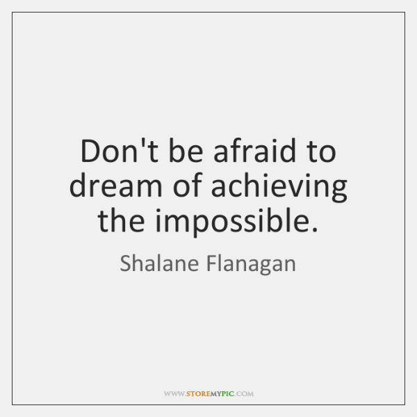 Don't be afraid to dream of achieving the impossible.