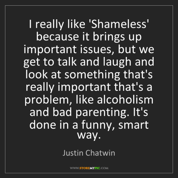 Justin Chatwin: I really like 'Shameless' because it brings up important...
