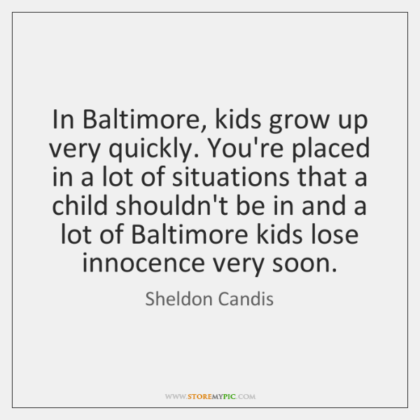 In Baltimore, kids grow up very quickly. You're placed in a lot ...