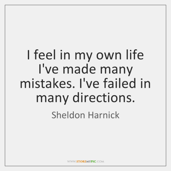 I feel in my own life I've made many mistakes. I've failed ...