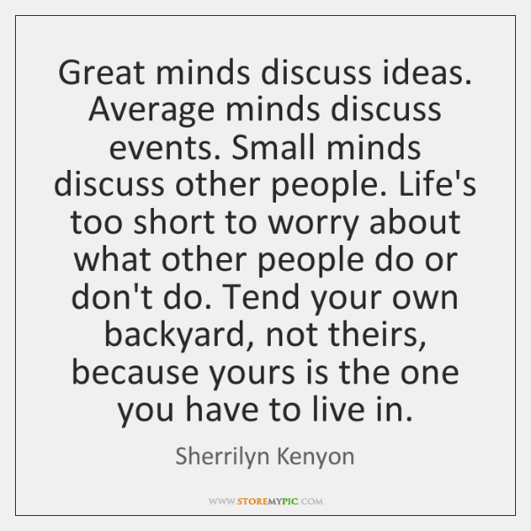 Great minds discuss ideas. Average minds discuss events. Small minds discuss other ...