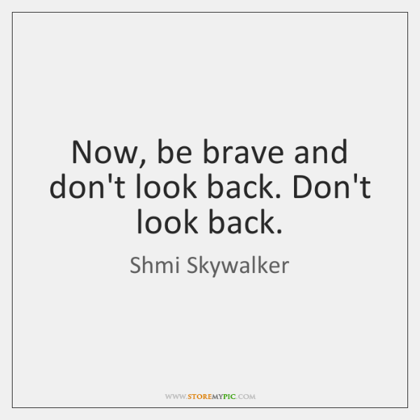 Now, be brave and don't look back. Don't look back.