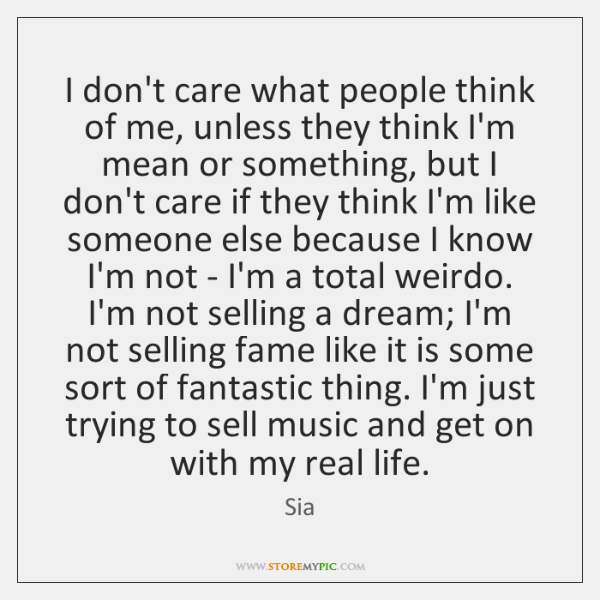 I Dont Care What People Think Of Me Unless They Think Im