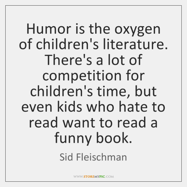 Humor is the oxygen of children's literature. There's a lot of competition ...