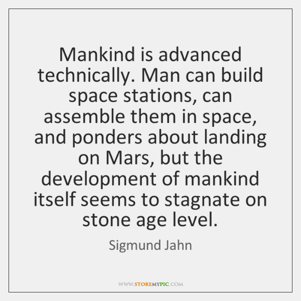 Mankind is advanced technically. Man can build space stations, can assemble them ...