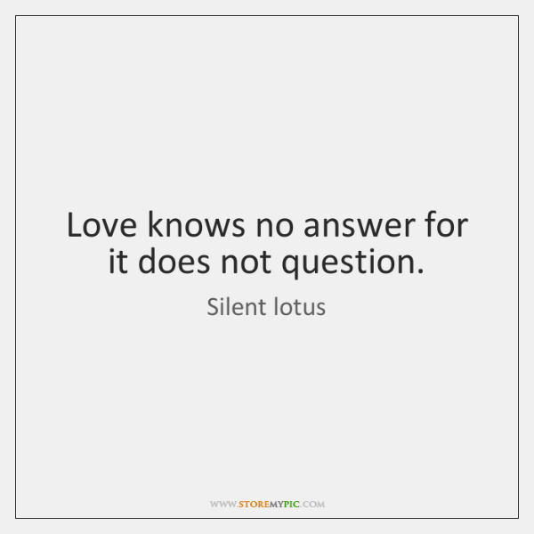 Love knows no answer for it does not question.